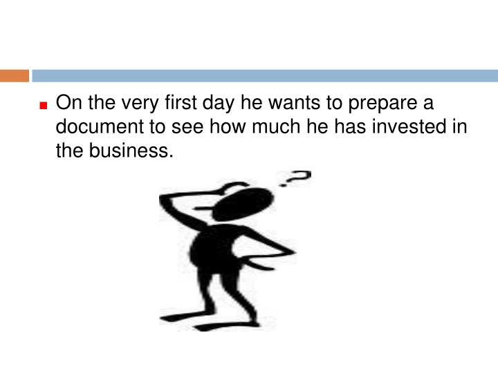 On the very first day he wants to prepare a document to see how much he has invested in the business.