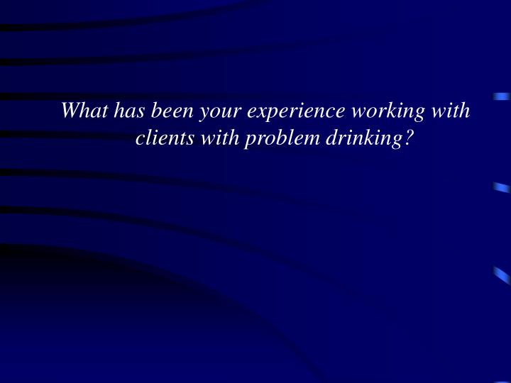 What has been your experience working with clients with problem drinking?