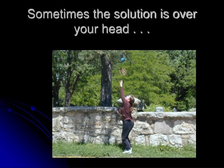 Sometimes the solution is over your head . . .