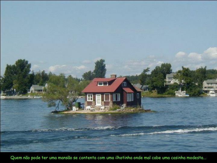 Quem não pode ter uma mansão se contenta com uma ilhotinha onde mal cabe uma casinha modesta...