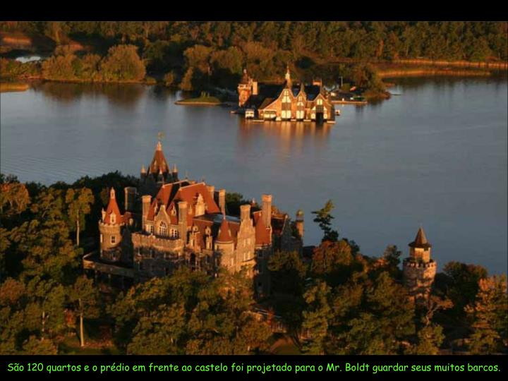 São 120 quartos e o prédio em frente ao castelo foi projetado para o Mr. Boldt guardar seus muitos barcos.
