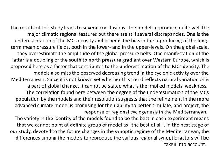 The results of this study leads to several conclusions. The models reproduce quite well the major climatic regional features but there are still several discrepancies. One is the underestimation of the MCs density and other is the bias in the reproducing of the long-term mean pressure fields, both in the lower- and in the upper-levels. On the global scale, they overestimate the amplitude of the global pressure belts. One manifestation of the latter is a doubling of the south to north pressure gradient over Western Europe, which is proposed here as a factor that contributes to the underestimation of the MCs density. The models also miss the observed decreasing trend in the cyclonic activity over the Mediterranean. Since it is not known yet whether this trend reflects natural variation or is a part of global change, it cannot be stated what is the implied models' weakness.