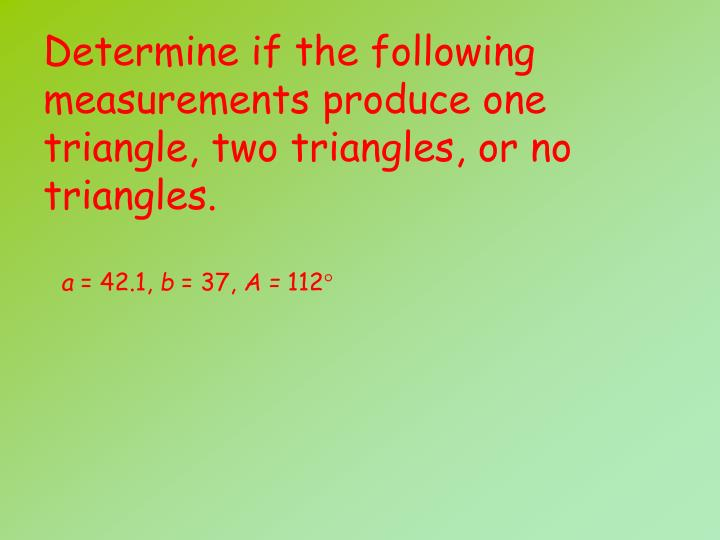 Determine if the following measurements produce one triangle, two triangles, or no triangles.