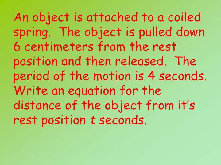 An object is attached to a coiled spring.  The object is pulled down 6 centimeters from the rest position and then released.  The period of the motion is 4 seconds.  Write an equation for the distance of the object from it's rest position