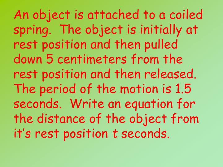 An object is attached to a coiled spring.  The object is initially at rest position and then pulled down 5 centimeters from the rest position and then released.  The period of the motion is 1.5 seconds.  Write an equation for the distance of the object from it's rest position
