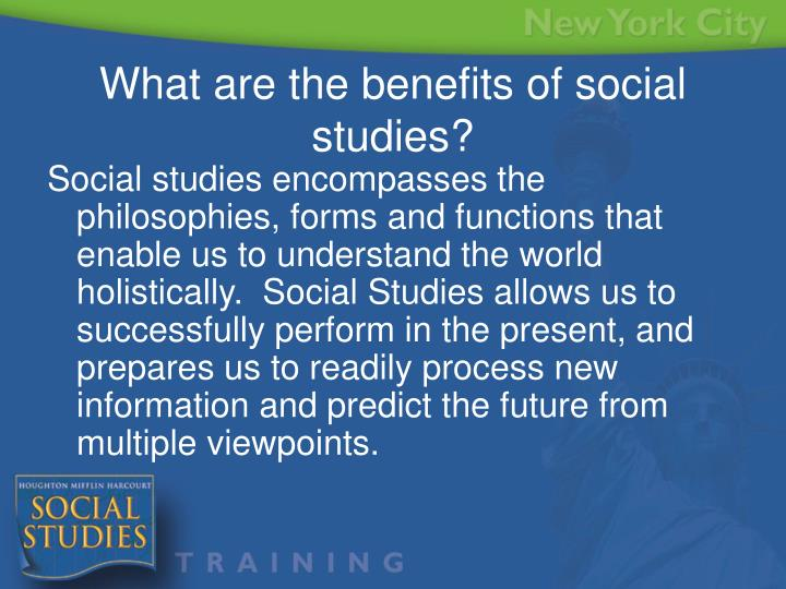Social studies encompasses the philosophies, forms and functions that enable us to understand the world holistically.  Social Studies allows us to successfully perform in the present, and prepares us to readily process new information and predict the future from multiple viewpoints.