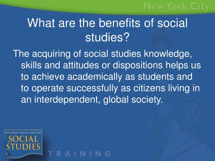 The acquiring of social studies knowledge, skills and attitudes or dispositions helps us to achieve academically as students and to operate successfully as citizens living in an interdependent, global society.