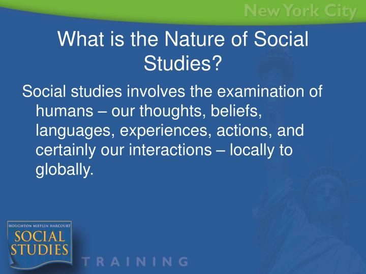 Social studies involves the examination of humans – our thoughts, beliefs, languages, experiences, actions, and certainly our interactions – locally to globally.