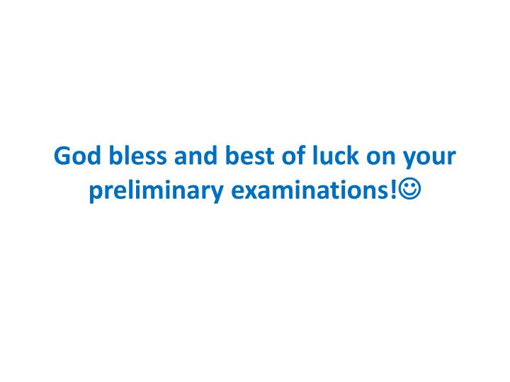 God bless and best of luck on your preliminary examinations!