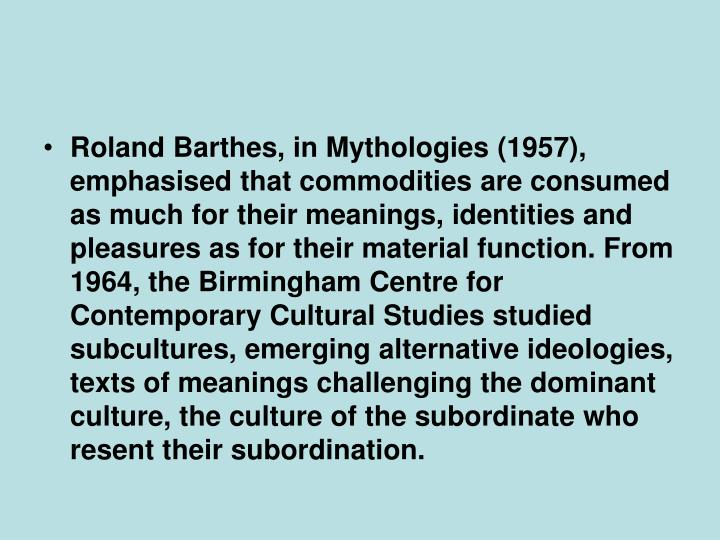 Roland Barthes, in Mythologies (1957), emphasised that commodities are consumed as much for their meanings, identities and pleasures as for their material function. From 1964, the Birmingham Centre for Contemporary Cultural Studies studied subcultures, emerging alternative ideologies, texts of meanings challenging the dominant culture, the culture of the subordinate who resent their subordination.