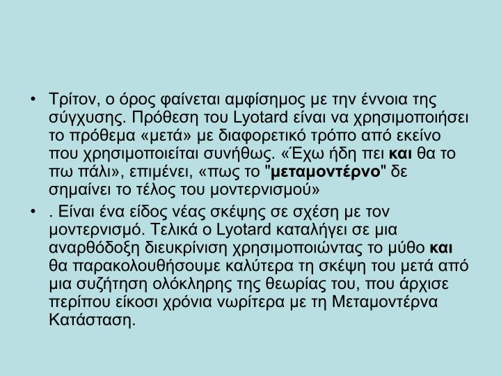 Tρίτον, ο όρος φαίνεται αμφίσημος με την έννοια της σύγχυσης. Πρόθεση του Lyotard είναι να χρησιμοποιήσει το πρόθεμα «μετά» με διαφορετικό τρόπο από εκείνο που χρησιμοποιείται συνήθως. «Έχω ήδη πει