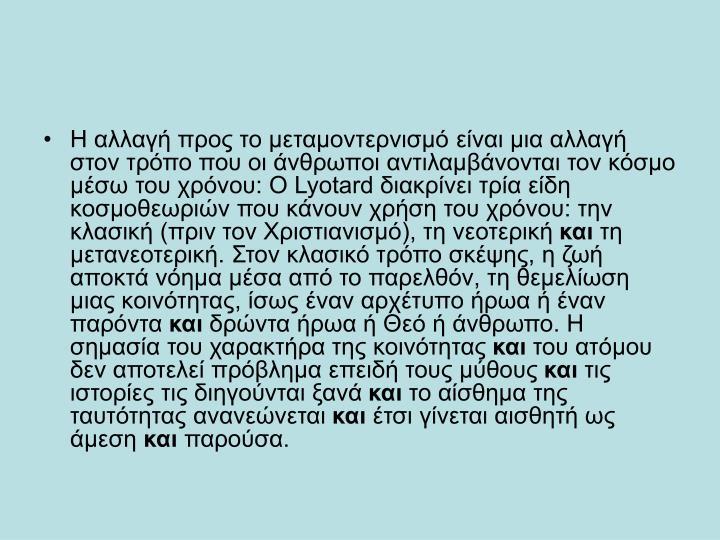 H αλλαγή προς το μεταμοντερνισμό είναι μια αλλαγή στον τρόπο που οι άνθρωποι αντιλαμβάνονται τον κόσμο μέσω του χρόνου: O Lyotard διακρίνει τρία είδη κοσμοθεωριών που κάνουν χρήση του χρόνου: την κλασική (πριν τον Xριστιανισμό), τη νεοτερική