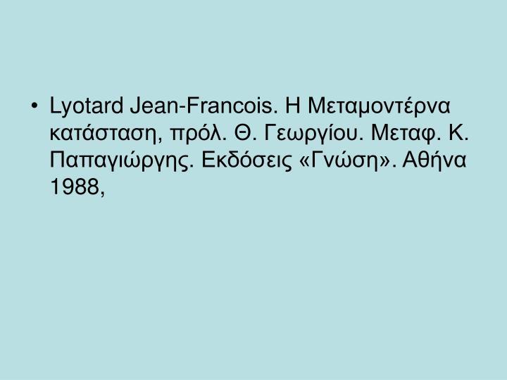 Lyotard Jean-Francois. H Mεταμοντέρνα κατάσταση, πρόλ. Θ. Γεωργίου. Mεταφ. K. Παπαγιώργης. Eκδόσεις «Γνώση». Aθήνα 1988,
