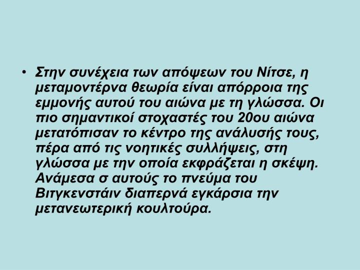 Στην συνέχεια των απόψεων του Νίτσε, η μεταμοντέρνα θεωρία είναι απόρροια της εμμονής αυτού του αιώνα με τη γλώσσα. Οι πιο σημαντικοί στοχαστές του 20ου αιώνα μετατόπισαν το κέντρο της ανάλυσής τους, πέρα από τις νοητικές συλλήψεις, στη γλώσσα με την οποία εκφράζεται η σκέψη. Ανάμεσα σ αυτούς το πνεύμα του Βιτγκενστάιν διαπερνά εγκάρσια την μετανεωτερική κουλτούρα.