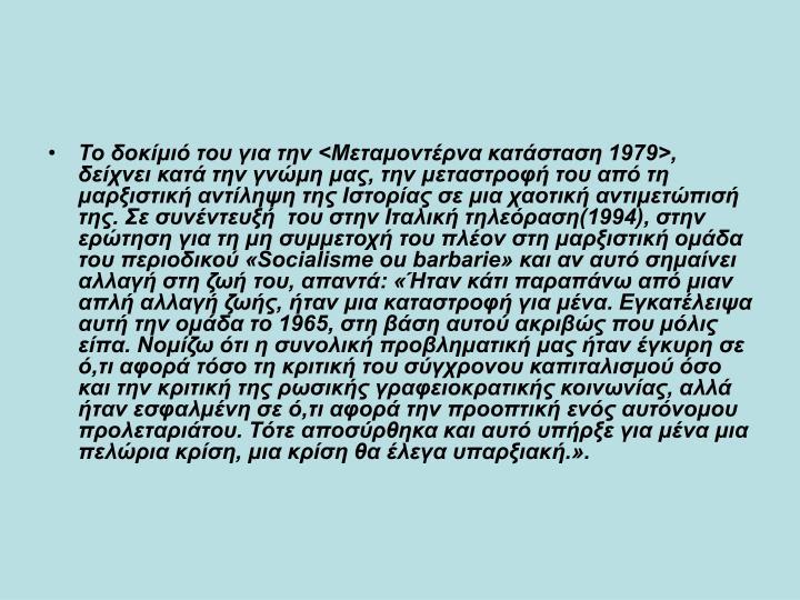 Το δοκίμιό του για την <Μεταμοντέρνα κατάσταση 1979>, δείχνει κατά την γνώμη μας, την μεταστροφή του από τη μαρξιστική αντίληψη της Ιστορίας σε μια χαοτική αντιμετώπισή της. Σε συνέντευξή του στην Ιταλική τηλεόραση(1994), στην ερώτηση για τη μη συμμετοχή του πλέον στη μαρξιστική ομάδα του περιοδικού «Socialisme ou barbarie» και αν αυτό σημαίνει αλλαγή στη ζωή του, απαντά: «Ήταν κάτι παραπάνω από μιαν απλή αλλαγή ζωής, ήταν μια καταστροφή για μένα. Εγκατέλειψα αυτή την ομάδα το 1965, στη βάση αυτού ακριβώς που μόλις είπα. Νομίζω ότι η συνολική προβληματική μας ήταν έγκυρη σε ό,τι αφορά τόσο τη κριτική του σύγχρονου καπιταλισμού όσο και την κριτική της ρωσικής γραφειοκρατικής κοινωνίας, αλλά ήταν εσφαλμένη σε ό,τι αφορά την προοπτική ενός αυτόνομου προλεταριάτου. Τότε αποσύρθηκα και αυτό υπήρξε για μένα μια πελώρια κρίση, μια κρίση θα έλεγα υπαρξιακή.».