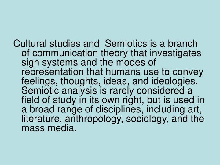 Cultural studies and  Semiotics is a branch of communication theory that investigates sign systems and the modes of representation that humans use to convey feelings, thoughts, ideas, and ideologies. Semiotic analysis is rarely considered a field of study in its own right, but is used in a broad range of disciplines, including art, literature, anthropology, sociology, and the mass media.