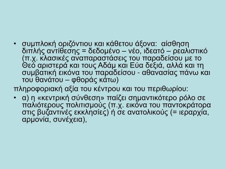 συμπλοκή οριζόντιου και κάθετου άξονα:  αίσθηση διπλής αντίθεσης = δεδομένο – νέο, ιδεατό – ρεαλιστικό  (π.χ. κλασικές αναπαραστάσεις του παραδείσου με το Θεό αριστερά και τους Αδάμ και Εύα δεξιά, αλλά και τη συμβατική εικόνα του παραδείσου - αθανασίας πάνω και του θανάτου – φθοράς κάτω)