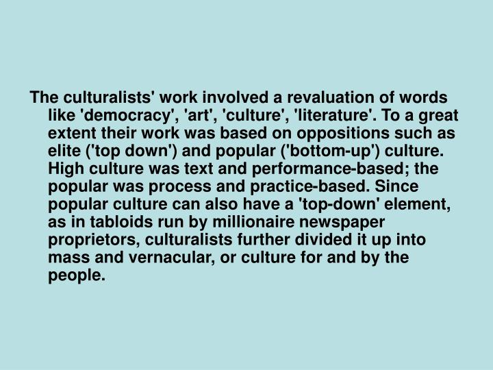 The culturalists' work involved a revaluation of words like 'democracy', 'art', 'culture', 'literature'. To a great extent their work was based on oppositions such as elite ('top down') and popular ('bottom-up') culture. High culture was text and performance-based; the popular was process and practice-based. Since popular culture can also have a 'top-down' element, as in tabloids run by millionaire newspaper proprietors, culturalists further divided it up into mass and vernacular, or culture for and by the people.