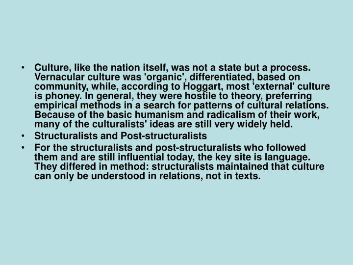 Culture, like the nation itself, was not a state but a process. Vernacular culture was 'organic', differentiated, based on community, while, according to Hoggart, most 'external' culture is phoney. In general, they were hostile to theory, preferring empirical methods in a search for patterns of cultural relations. Because of the basic humanism and radicalism of their work, many of the culturalists' ideas are still very widely held.