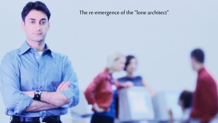 "The re-emergence of the ""lone architect"""