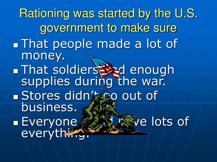 Rationing was started by the U.S. government to make sure