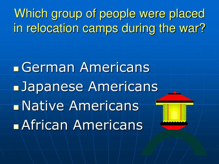 Which group of people were placed in relocation camps during the war?