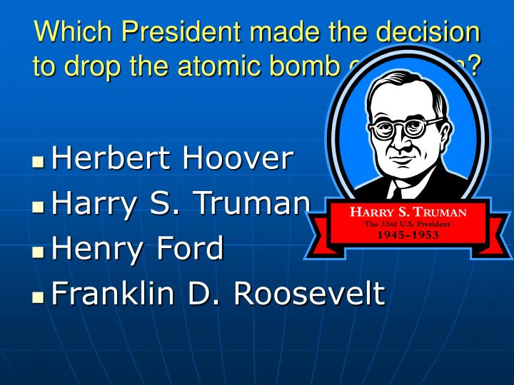 Which President made the decision to drop the atomic bomb on Japan?