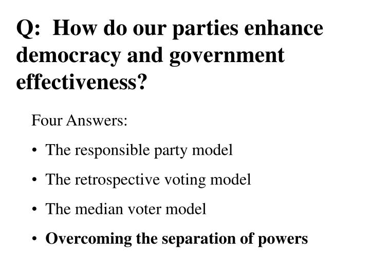 Q:  How do our parties enhance democracy and government effectiveness?