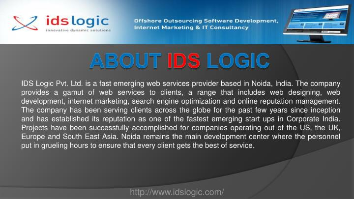 IDS Logic Pvt. Ltd. is a fast emerging web services provider based in Noida, India. The company provides a gamut of web services to clients, a range that includes web designing, web development, internet marketing, search engine optimization and online reputation management. The company has been serving clients across the globe for the past few years since inception and has established its reputation as one of the fastest emerging start ups in Corporate India. Projects have been successfully accomplished for companies operating out of the US, the UK, Europe and South East Asia. Noida remains the main development center where the personnel put in grueling hours to ensure that every client gets the best of service.