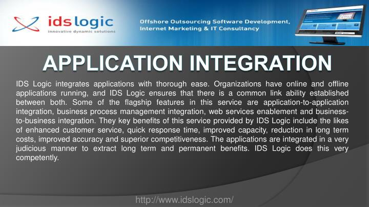 IDS Logic integrates applications with thorough ease. Organizations have online and offline applications running, and IDS Logic ensures that there is a common link ability established between both. Some of the flagship features in this service are application-to-application integration, business process management integration, web services enablement and business-to-business integration. They key benefits of this service provided by IDS Logic include the likes of enhanced customer service, quick response time, improved capacity, reduction in long term costs, improved accuracy and superior competitiveness. The applications are integrated in a very judicious manner to extract long term and permanent benefits. IDS Logic does this very competently.