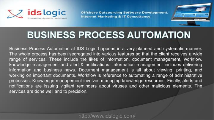 Business Process Automation at IDS Logic happens in a very planned and systematic manner. The whole process has been segregated into various features so that the client receives a wide range of services. These include the likes of information, document management, workflow, knowledge management and alert & notifications. Information management includes delivering information and business news. Document management is all about viewing, printing, and working on important documents. Workflow is reference to automating a range of administrative processes. Knowledge management involves managing knowledge resources. Finally, alerts and notifications are issuing vigilant reminders about viruses and other malicious elements. The services are done well and to precision