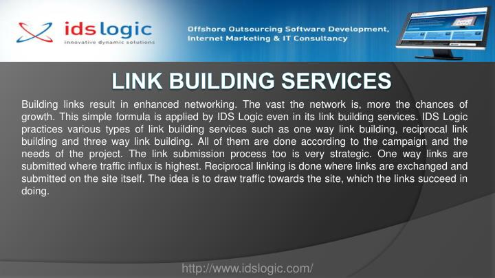 Building links result in enhanced networking. The vast the network is, more the chances of growth. This simple formula is applied by IDS Logic even in its link building services. IDS Logic practices various types of link building services such as one way link building, reciprocal link building and three way link building. All of them are done according to the campaign and the needs of the project. The link submission process too is very strategic. One way links are submitted where traffic influx is highest. Reciprocal linking is done where links are exchanged and submitted on the site itself. The idea is to draw traffic towards the site, which the links succeed in doing.