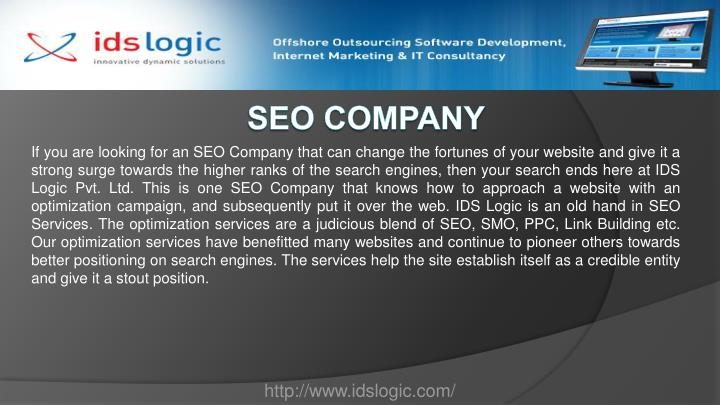 If you are looking for an SEO Company that can change the fortunes of your website and give it a strong surge towards the higher ranks of the search engines, then your search ends here at IDS Logic Pvt. Ltd. This is one SEO Company that knows how to approach a website with an optimization campaign, and subsequently put it over the web. IDS Logic is an old hand in SEO Services. The optimization services are a judicious blend of SEO, SMO, PPC, Link Building etc. Our optimization services have benefitted many websites and continue to pioneer others towards better positioning on search engines. The services help the site establish itself as a credible entity and give it a stout position.