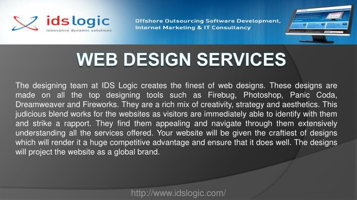 The designing team at IDS Logic creates the finest of web designs. These designs are made on all the top designing tools such as Firebug, Photoshop, Panic Coda, Dreamweaver and Fireworks. They are a rich mix of creativity, strategy and aesthetics. This judicious blend works for the websites as visitors are immediately able to identify with them and strike a rapport. They find them appealing and navigate through them extensively understanding all the services offered. Your website will be given the craftiest of designs which will render it a huge competitive advantage and ensure that it does well. The designs will project the website as a global brand.