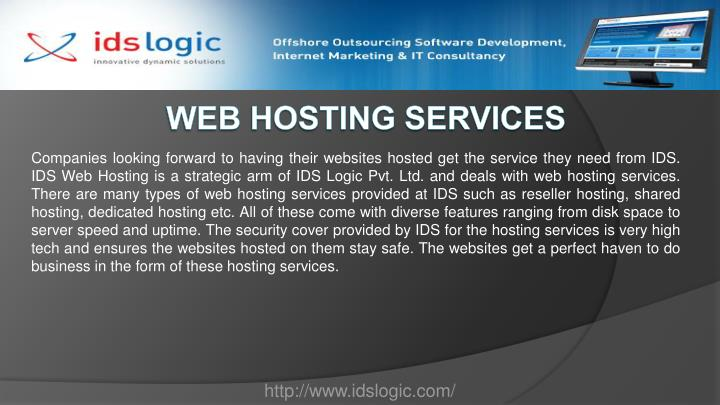 Companies looking forward to having their websites hosted get the service they need from IDS. IDS Web Hosting is a strategic arm of IDS Logic Pvt. Ltd. and deals with web hosting services. There are many types of web hosting services provided at IDS such as reseller hosting, shared hosting, dedicated hosting etc. All of these come with diverse features ranging from disk space to server speed and uptime. The security cover provided by IDS for the hosting services is very high tech and ensures the websites hosted on them stay safe. The websites get a perfect haven to do business in the form of these hosting services.