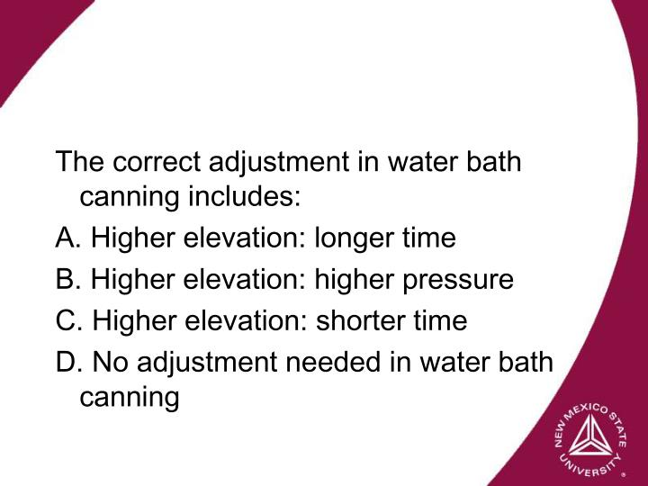 The correct adjustment in water bath canning includes: