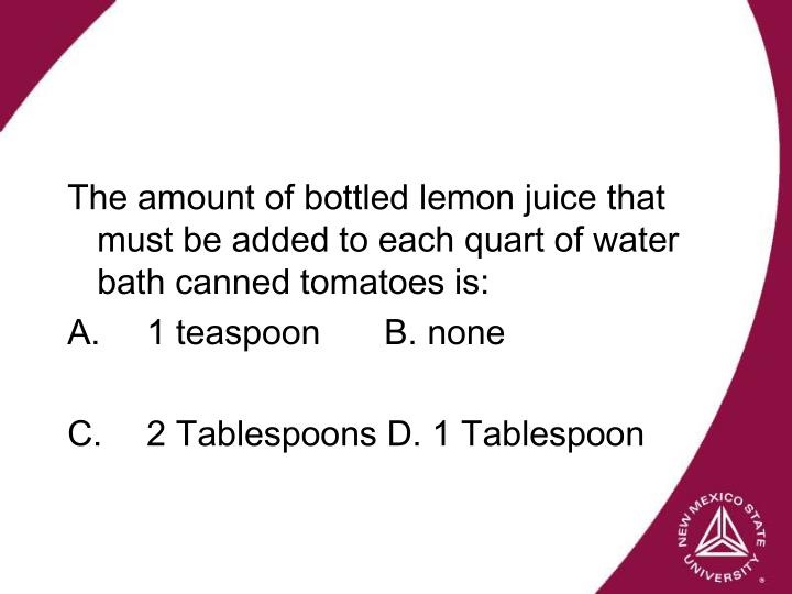 The amount of bottled lemon juice that must be added to each quart of water bath canned tomatoes is: