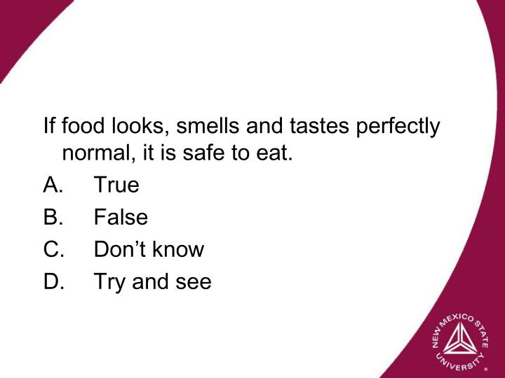 If food looks, smells and tastes perfectly normal, it is safe to eat.