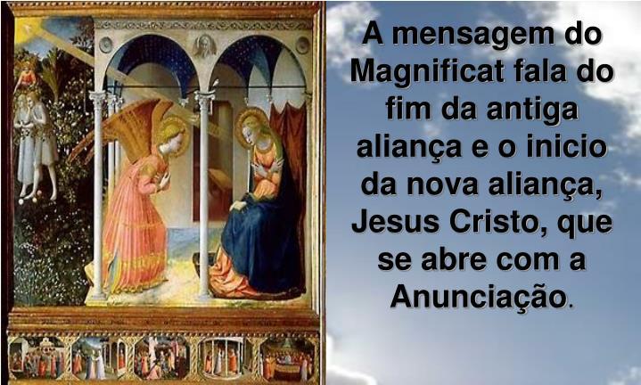 A mensagem do Magnificat fala do fim da antiga aliança e o inicio da nova aliança, Jesus Cristo, que se abre com a Anunciação