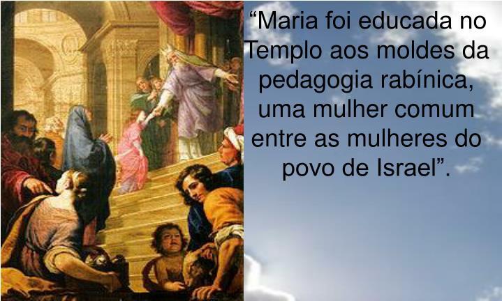 """""""Maria foi educada no Templo aos moldes da pedagogia rabínica, uma mulher comum entre as mulheres do povo de Israel""""."""