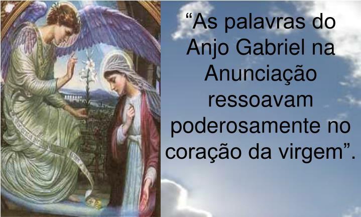 """""""As palavras do Anjo Gabriel na Anunciação ressoavam poderosamente no coração da virgem""""."""