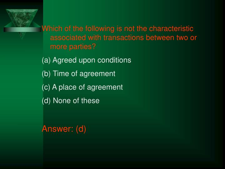 Which of the following is not the characteristic associated with transactions between two or more pa...