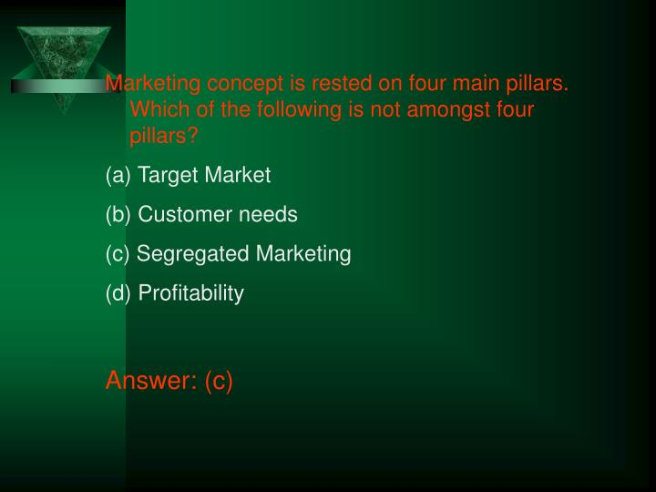 Marketing concept is rested on four main pillars. Which of the following is not amongst four pillars?
