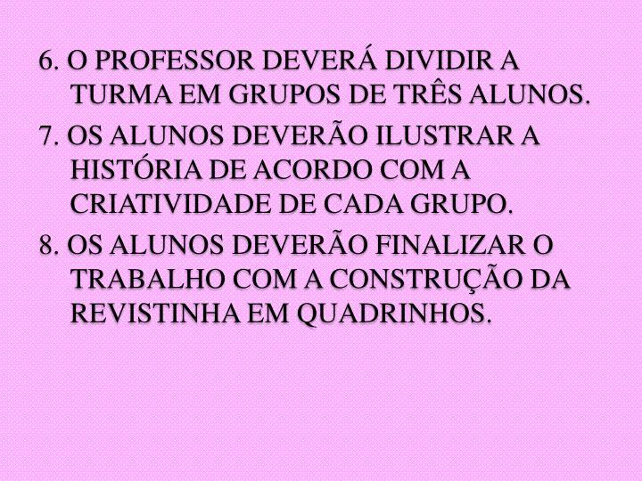 6. O PROFESSOR DEVERÁ DIVIDIR A TURMA EM GRUPOS DE TRÊS ALUNOS.