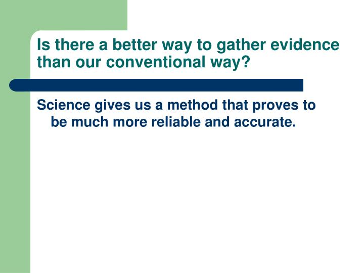 Is there a better way to gather evidence than our conventional way?