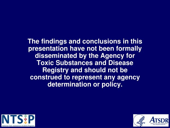 The findings and conclusions in this presentation have not been formally disseminated by the Agency for Toxic Substances and Disease Registry and should not be construed to represent any agency determination or policy.