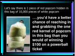 let s say there is 1 piece of red popcorn hidden in this bag of 10 000 pieces of white popcorn
