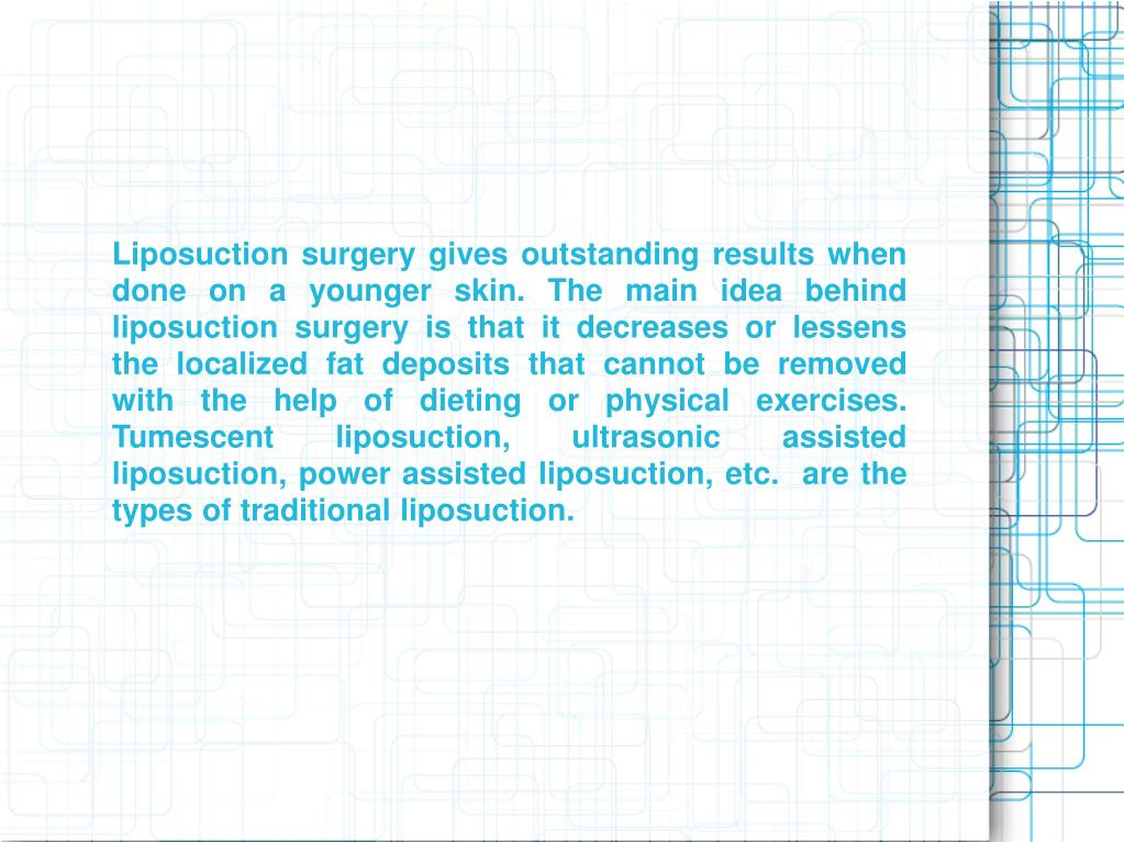 Liposuction surgery gives outstanding results when done on a younger skin. The main idea behind liposuction surgery is that it decreases or lessens the localized fat deposits that cannot be removed with the help of dieting or physical exercises. Tumescent liposuction, ultrasonic assisted liposuction, power assisted liposuction, etc.  are the types of traditional liposuction.