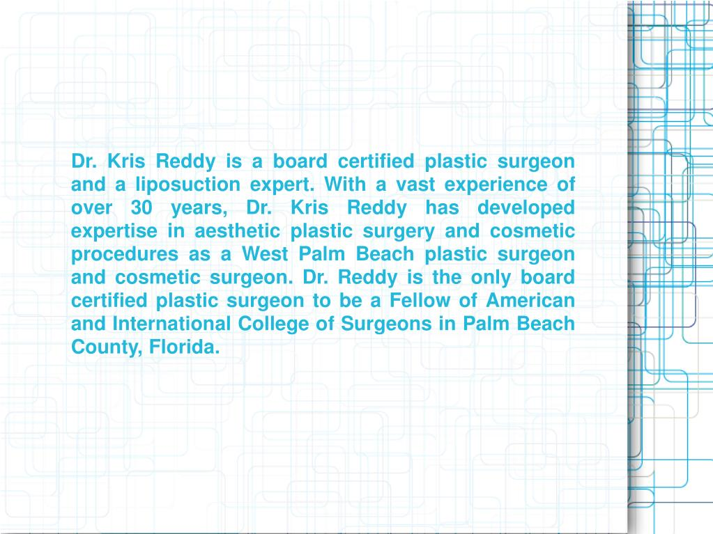 Dr. Kris Reddy is a board certified plastic surgeon and a liposuction expert. With a vast experience of over 30 years, Dr. Kris Reddy has developed expertise in aesthetic plastic surgery and cosmetic procedures as a West Palm Beach plastic surgeon and cosmetic surgeon. Dr. Reddy is the only board certified plastic surgeon to be a Fellow of American and International College of Surgeons in Palm Beach County, Florida.