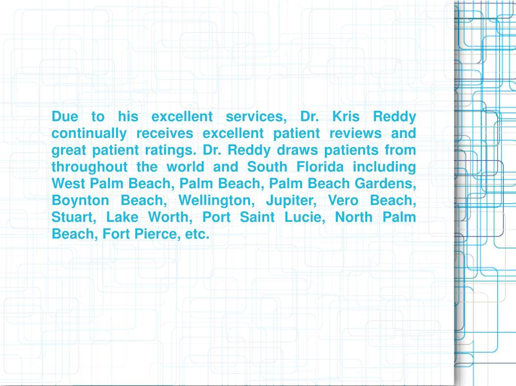 Due to his excellent services, Dr. Kris Reddy continually receives excellent patient reviews and great patient ratings. Dr. Reddy draws patients from throughout the world and South Florida including West Palm Beach, Palm Beach, Palm Beach Gardens, Boynton Beach, Wellington, Jupiter, Vero Beach, Stuart, Lake Worth, Port Saint Lucie, North Palm Beach, Fort Pierce, etc.